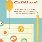 A History of Parenting from Life on the Frontier to the Managed Child